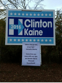"""Sign of the Day  Via Red State Blue Woman: 2016  Kaine  """"When they go low,  we go high.""""  Michelle Obama  Every time you  mess with our sign,  we donate $50 to  Planned  Parenthood Sign of the Day  Via Red State Blue Woman"""