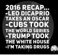 leo dicaprio: 2016 RECAP.  LEO DICAPRIO  TAKES AN OSCAR  CUBS TOOK  THE WORLD SERIES  TRUMP TOOK  THE WHITE HOUSE  I'M TAKING DRUGS