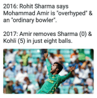 "Ordinary bowler >>>> world's number 1 batsman: 2016: Rohit Sharma says  Mohammad Amir is ""overhyped"" &  an ""ordinary bowler""  2017: Amir removes Sharma (0) &  Kohli (5) in just eight balls. Ordinary bowler >>>> world's number 1 batsman"