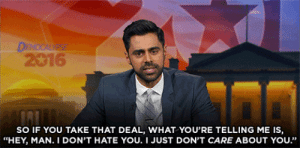 "thedailyshow:  Hasan Minhaj on people who support Donald Trump despite his bigotry. : 2016  SO IF YOU TAKE THAT DEAL, WHAT YOU'RE TELLING ME IS,  ""HEY, MAN. I DON'T HATE YOU. I JUST DON'T CARE ABOUT YOU."" thedailyshow:  Hasan Minhaj on people who support Donald Trump despite his bigotry."