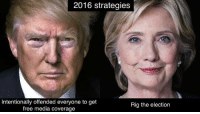 Offend Everyone: 2016 strategies  Intentionally offended everyone to get  Rig the election  free media coverage