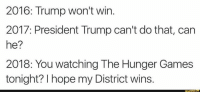 the hunger game: 2016: Trump Won't win  2017: President Trump can't do that, can  he?  2018: You watching The Hunger Games  tonight? hope my District wins.  funny