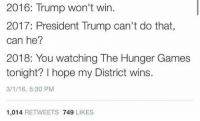 the hunger game: 2016: Trump won't win.  2017: President Trump can't do that  can he?  2018: You watching The Hunger Games  tonight? I hope my District wins.  3/1/16, 5:30 PM  1,014  RETWEETS  749  LIKES