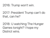 The Hunger Games, Memes, and The Hunger Games: 2016: Trump won't win  2017: President Trump can't do  that, can he?  2018: Uwatching The Hunger  Games tonight? I hope my  District wins.