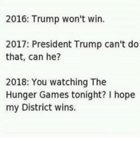 The Hunger Games, Memes, and The Hunger Games: 2016: Trump won't win.  2017: President Trump can't do  that, can he?  2018: You watching The  Hunger Games tonight? hope  my District wins. 😩🏹🏹🏋🏾