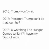 Dank, The Hunger Games, and The Hunger Games: 2016: Trump won't win  2017: President Trump can't do  that, can he?  2018: U watching The Hunger  Games tonight? I hope my  District wins.