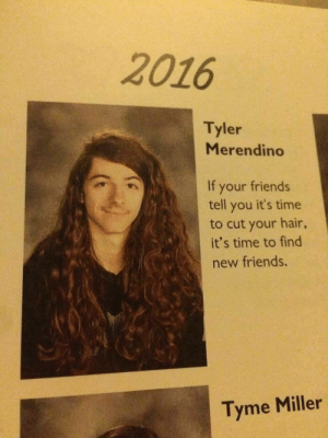 Friends, Hair, and Time: 2016  Tyler  Merendino  If your friends  tell you it's time  to cut your hair,  it's time to find  new friends.  Tyme Miller Dedication bro. DEDICATION.