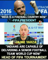 """Fifa, Football, and Head: 2016  XTRAOR  FA  """"INDIA IS A FOOTBALL COUNTRY NOW  -FIFA PRESIDENT  LAUGHING  -""""A U-17 Wor  2017  VISA  025达WANDA 11  HYUNDAIVISA  -JAIME YARZA  """"INDIANS ARE CAPABLE OF  DELIVERING A SENIOR FOOTBALL  TEAM WORLD CUP NOw""""  HEAD OF FIFA TOURNAMENT"""