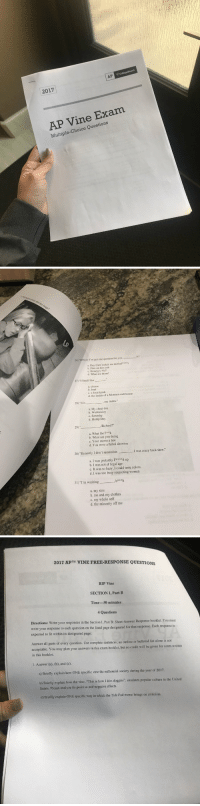 "Being Alone, Ass, and Beef: 2017  AP Vine Exam  Multiple-Choice Questions   26) ""Officer I've got one question for you.  a. Day Care lookin ass muthaf***tr  b. Flex on him cuh  c. Honeyyy No!!  d. What are those!  27) ""I Smell like  a, cheese  b. beef  c. a foot fetish  d. the inside of a Mormon cult house  28) ""It is  , my dudes.""  a. My cheat day  b. Wednesday  c. Saturday  d. Hump Day  29) ""  , Richard!""  a. What the F**k  b. What are you doing  c. Your moms a hoe  d. You were a failed abortion  30) ""Honestly I don't remember  I was crazy back then.""  a. I was probably Fx***d up  b. I was not of legal age  c. It was so hazy, I could taste colors.  d. I was too busy respecting women  31) l'm washing  b***h  a. my sins  b. me and my clothes  c. my whole self  d. the minority off me   2017 APTM VINE FREE-RESPONSE QUESTIONS  RIP Vine  SECTION I, Part B  Time-50 minutes  4 Questions  rections: Write your responses in the Section I, Part B: Short-Answer Response booklet. You must  write your response to each question on the lined page designated for that response. Each response is  expected to fit within its designated page.  Answer all parts of every question. Use complete sentences; an outline or bulleted list alone is not  acceptable. You may plan your answers in this exam booklet, but no credit will be given for notes written  in this booklet.  1. Answer (a), (b), and (c).  a) Briefly explain how ONE specific vine the millennial society during the year of 2017.  b) Briefly explain how the vine, ""This is how I kiss doggies"", emulates popular culture in the United  States. Please analyze its positive and negative effects.  c) Briefly explain ONE specific way in which the Tide Pod meme brings on criticism finally an exam i can pass https://t.co/xfvwmVYCyB"