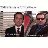 Bitch, Memes, and Watch Out: 2017 attitude vs 2018 attitude  I AM DEAD INSIDE.  IT'S BRITNEY, BITCH 2018 Watch out!