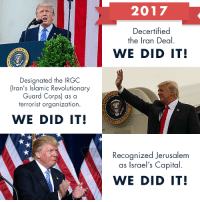 America, Click, and Capital: 2017  Decertified  the Iran Deal.  WE DID IT!  Designated the IRGC  ran's Islamic Revolutionary  Guard Corps) as a  terrorist organization.  WE DID IT!  Recognized Jerusalem  as Israel's Capital  WE DID IT! 2017 has been a successful year for our nation's security. With your help, President Trump has been able to put America first!  Click the link to read more about this year's accomplishments-https://www.secureamericanow.org/2017_s_national_security_accomplishments