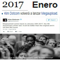 "Home, Back, and Raid: 2017 Enero  Kim Dotcom volvera a lanzar Megaupload.  Kim Dotcom  Seguir  Kim DotCom  Megaupload comes back on January 20th 2017, the 5th  anniversary of the raid. It will be better than the original and it  will feel like home  21:30 9 jul 2016  1.102  ""Esta parte de mi vida, esta pequena parte, se llama felicidad"" El primer regalo que nos da el 2017.   #windows95"