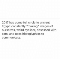 """A forty foot worm? Think of the size of the fish we would catch"" - why I'm currently laughing, even though it's not nearly as funny out of context: 2017 has come full circle to ancient  Egypt: constantly ""making"" images of  ourselves, weird eyeliner, obsessed with  cats, and uses hieroglyphics to  communicate. ""A forty foot worm? Think of the size of the fish we would catch"" - why I'm currently laughing, even though it's not nearly as funny out of context"