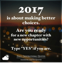 "(((hugs))) Daily Inspirational Quotes <3: 2017  is about making better  choices.  Are you ready  for a new chapter with  new opportunities?  Type ""YES"" if you are.  DAILY INSPIRATIONAL QUOTES  FACE Book.coM/D.I.QUOTES (((hugs))) Daily Inspirational Quotes <3"