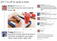 """Beef, Beef, and Dope: 2017 is off to quite a start.  Wendy's  Wendys """"7h  Wendy's  (a Wendys 3d  Sorry to hear you think that! But  A Our beef is way too cool to ever be  you're wrong, we've only ever used  fresh beef since we were founded in  frozen.  1969.  15  Thuggy-D @NHride.7h  so you deliver it raw on a hot truck?  Wendy's  @Wendys. Th  Where do you store cold things that  aren't frozen  V 106  Thuggy-D NHride 7h  y'all should give up.  McDonalds  got  you guys beat with the dope ass  breakfast  jake Retweeted  eh 62  1,194  t 152  Wendy's o  Thuggy-D  @NHride 7h  your beef is frozen and we all know it  Replying to Thuggy-D  bring them into this  You don't have to Y all know we laugh at your slogan just because you forgot refrigerators  existed for a second there.  """"fresh, never frozen'' right? Like  1/217 1131 AM @wendys 🚫❄️"""