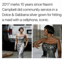 campbells: 2017 marks 10 years since Naomi  Campbell did community service in a  Dolce & Gabbana silver gown for hitting  a maid with a cellphone, iconic.  NITATION