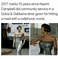 She always been crazy: 2017 marks 10 years since Naomi  Campbell did community service in a  Dolce & Gabbana silver gown for hitting  a maid with a cellphone, iconic.  NITATION She always been crazy
