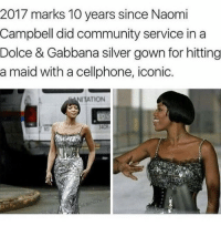 Iconic 😂😂🙏 (u know..... community service.... in a gown... she's a model... play on words 🙄🙄 all u trigger unhappy dumbfucks in the comments can suck my dick this is Instagram not amnesty international): 2017 marks 10 years since Naomi  Campbell did community service in a  Dolce & Gabbana silver gown for hitting  a maid with a cellphone, iconic.  TION Iconic 😂😂🙏 (u know..... community service.... in a gown... she's a model... play on words 🙄🙄 all u trigger unhappy dumbfucks in the comments can suck my dick this is Instagram not amnesty international)