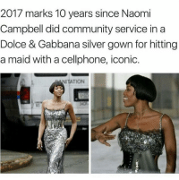 "Community, Fucking, and Internet: 2017 marks 10 years since Naomi  Campbell did community service in a  Dolce & Gabbana silver gown for hitting  a maid with a cellphone, iconic.  NITATION <p><a href=""http://sinbadism.tumblr.com/post/165517094685/boiaintright-jazminraymond-iconicly-savagee"" class=""tumblr_blog"">sinbadism</a>:</p>  <blockquote><p><a href=""https://boiaintright.tumblr.com/post/165496388140/jazminraymond-iconicly-savagee-wealthy-woman"" class=""tumblr_blog"">boiaintright</a>:</p><blockquote> <p><a href=""https://jazminraymond.tumblr.com/post/159016465408/iconicly-savagee"" class=""tumblr_blog"">jazminraymond</a>:</p> <blockquote><p>Iconicly Savagee</p></blockquote> <p>wealthy woman physically assaults a working class member of society and gets called 'iconic' by the internet………..ok</p> </blockquote>  <p>Ok TBQH I think this is awful but I also like am super fucking uncomfortable with white people commenting on this and acting like Naomi's ancestors weren't literal slaves to y'all's ancestors.</p></blockquote>  <p>OH MY FUCK.</p>"