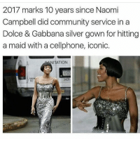 ICONIC: 2017 marks 100 years since Naomi  Campbell did community service in a  Dolce & Gabbana silver gown for hitting  a maid with a cellphone, iconic.  ATION ICONIC