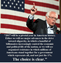 """pivot: """"2017 will be a pivotal year in American history.  Either we will see major advances in the drive  toward oligarchy, in which a handful of  billionaires increasingly control the economic  and political life of the nation, or we will see  organized resistance in which millions of  Americans stand together for a government  which represents all, and not just the 1%  The choice is clear."""""""