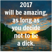 Memes, 🤖, and Dic: 2017  will be amazing,  as long as  you decide  not to be  a dic  FB/Sue Fitzmaurice, Author  www.SueFitzmaurice.com Get my book 'Purpose' http://amzn.to/2a1yjDA Free e-book: www.suefitzmaurice.com/free-e-book Online course www.suefitzmaurice.com/purpose