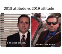 Bitch, Memes, and Attitude: 2018 attitude vs 2019 attitude  I AM DEAD INSIDE  IT'S BRITNEY, BITCH. For the first month at least