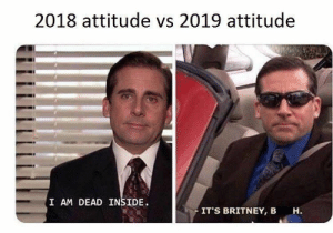 Memes from everyone's favorite TV show - The Office! #Memes #TheOffice #TVShow: 2018 attitude vs 2019 attitude  I AM DEAD INSIDE  IT'S BRITNEY, B  н. Memes from everyone's favorite TV show - The Office! #Memes #TheOffice #TVShow