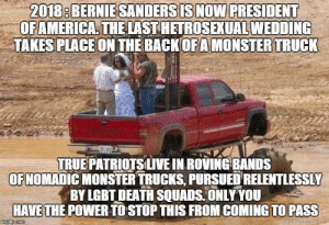 cuntceptual-perra: Me, a top member of the LGBT death squad, hunting heteros for sport. : 2018: BERNIESANDERSISNOW PRESIDENT  OFAMERICA THELAST HETROSEXUAL WEDDING  TAKES PLACEON THE BACKOFAMONSTER TRUCK  TRUE PATRİOTSLIVE IN ROVING-BANDS  OFNOMADIC MONSTER TRUCKS, PURSUED RELENTLESSLY  BY LGBT DEATH SQUADS ONLY YOU  HAVETHE POWER TO STOP THIS FROM COMING TO PASS cuntceptual-perra: Me, a top member of the LGBT death squad, hunting heteros for sport.