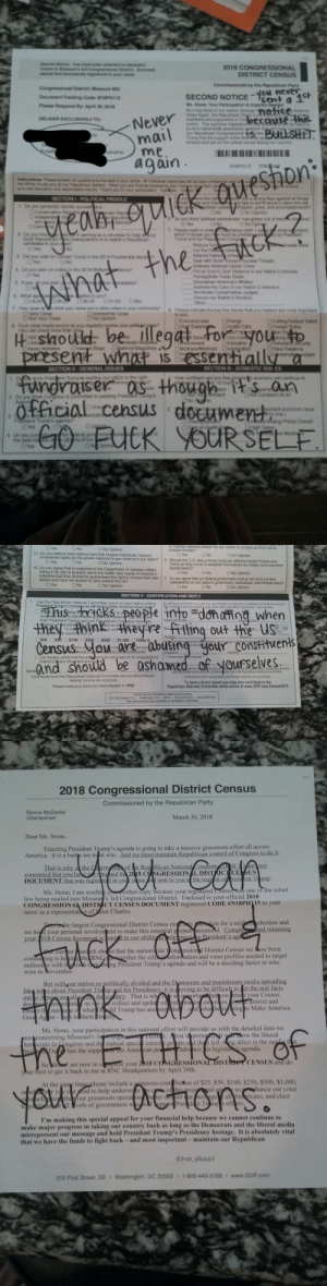 "veronicasanders: houseoftombombadil: The RNC sent me a notice of official census material that was actually a fundraiser for the republican candidates running in the midterms. The paperwork was presented as being an official document required to be filled out by law, but it was patently false. This is corruption. This is meant to deceive people into giving data and money to a political party under the guise of nonpartisan census data. This undermines trust in the census, local government, and the democratic process. This is beyond disgusting, and I'm mailing back the form to tell the RNC how I really feel about their bullshit. Signal boost. LOOK OUT FOR THIS BULLSHIT! : 2018 CONGRESSIONAL  DISTRICT CENSUS  Congressional Datrict Masount  Docurrent Tracking Code: N18PM113  SECOND NOTICE ent a 1  -you never  Never  agan  DRNER EXCLUGNELY TO  be  qv  eshon  DOMESTKC  Official census docue  otart ecoronic issn   a  ""  missile  defense  shield"" for our nation to protect us from future  n? 6. Should the U.S. take a more muscular attitude toward Russia and  should be guaranteed the right to choose their own 7. Do you agree that our federal government must go all out to combat  Yes  O No  No Opinion  missile threats?  15. Do you believe more federal laws that impede individuals' Second  Amendment rights are the proper response to gun violence in our natio  D Yes  □No  □ No Opinion  China as they move to establish themselves as military and economic  16. Do you agree that in response to the Department of Veterans Affairs  No Opinion  veterans that t  doctor and have full access to care outside the VA?  cyberattacks on our nation's government, businesses, and infrastructure?  □Yes  O No Opinion  D No Opinion  SECTION V- CERTIFICATION AND REPLY  1. Can the Republican National Committee count on your help to deliver By  the  ake America  na wnen  hehinkherefitling out the US  □$100  $500 $1,000 Other $  the enclosed 2018 Congressional  Please chec employed  District Census  Contributions to the Republican National Committee are not deductible for  federal income tax purposes.  Contributions from corporations and foreign nationals are prohibited.  To have a direct impact you may also contribute to the  Republican National Committee while online at www.GOP.com/Census2018  Please make your personal check payable to: RNC  310 First Street SE . Washington, D C  20  or   43017  2018 Congressional District Census  Commissioned by the Republican Party  Ronna McDaniel  Chairwoman  March 30, 2018  Dear Ms. Stone  Enacting President Trump's agenda is going to take a massive grassroots effort all across  America. It is a battle we m st win. And we must maintain Republican control of Congress to do it  That is why an the irw  e Rep blican Nationa  concerned that you ha  namenl sent to you a the request of resicent Tump.  DOCUMENT that was regist  few being mailed into Missoun's 3rd Congressional District. Enclosed is your official 2018  name as a representatve of Saint Charles  was one of the select  Ms. Stone, I am sendir  other copy because your registered Census  CONGRESSİONAL DISTI  CT CENSUS DOCUMENT registered CODE #NISPH is in your  e largest Congressional District Census ouP y  en for a mideelection and  we nesd your personal involver ent to make this essential project uccessiul. Compland returning  your 1018 Census document is en  trl to our abilit  urrnt serch shos that the nation ide ong essional District Census we lave been  ng President Trump's agenda and will be a deciding factor in who  gether the critanformation and voter profiles needed to target  condud ing is he pitha RN  audiend es with t  wins in November  But withour nation so politically divided and the  Dşmocrats and mainstream media spreading  ving to be difficult to et the real facts  fak neys about President Trump and his Presidency  teso vecollect and update o  sae o what Doald Trump has acc m  the co ntry. That is whsr  hattyou etu your Census  istrict and  inmaio on yoers  ingto Make America  em  Ms. Stone, your participation in this national effort will provide us with the detailed data we  oncerning Missouri's3  os  orta  w the liberal  empcrats in Congress and the radical speci interegrou  ps a d thr left-wing allies in the media tht  advance is legisla agenda  has the supp  e Amer can pe  your 2 ,186 (AGRESSIONATBISİ  CENSUS and do  act now to c  your best to get it back to me at RNC Headquarters by April 30th.  lease include a generous cont buton of $25, $50, $100, $250, $500, $1,000  d to help underwteeof this proAnd  is  hance our voter  ethe Your grassroots operaton Ap ter  tUI T  all Anericans, and elect  vels of government wI upper Presdt rm s eftrts  I'm making this special appeal for your financial help because we cannot continue to  ake major progress in taking our country back as long as the Democrats and the liberal media  ent our message and hold President Trump's Presidency hostage. It is absolutely vital  isrepres  that we have the funds to fight back- and most important-maintain our Republican  Over, please  310 First Street, SE Washington, DC 20003  1-800-445-5768 www.GOP com veronicasanders: houseoftombombadil: The RNC sent me a notice of official census material that was actually a fundraiser for the republican candidates running in the midterms. The paperwork was presented as being an official document required to be filled out by law, but it was patently false. This is corruption. This is meant to deceive people into giving data and money to a political party under the guise of nonpartisan census data. This undermines trust in the census, local government, and the democratic process. This is beyond disgusting, and I'm mailing back the form to tell the RNC how I really feel about their bullshit. Signal boost. LOOK OUT FOR THIS BULLSHIT!"