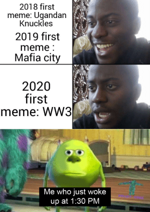 What is this: 2018 first  meme: Ugandan  Knuckles  2019 first  meme :  Mafia city  2020  first  meme: WW3  Me who just woke  up at 1:30 PM What is this