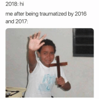 Memes, 🤖, and Please: 2018: hi  me after being traumatized by 2016  and 2017: Please be gentle I'M DELICATE!