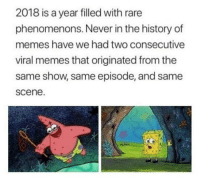 Memes, SpongeBob, and History: 2018 is a year filled with rare  phenomenons. Never in the history of  memes have we had two consecutive  viral memes that originated from the  same show, same episode, and same  scene