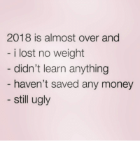 Money, Ugly, and Lost: 2018 is almost over and  i lost no weight  didn't learn anything  haven't saved any money  still ugly 2023 might be my year