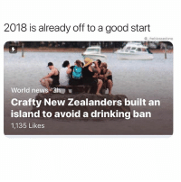 Salute to these guys @_kevinboner: 2018 is already off to a good start  @ theblessedone  World news 3h  Crafty New Zealanders built an  island to avoid a drinking ban  1,135 Likes Salute to these guys @_kevinboner