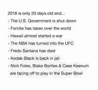 blake bortles: 2018 is only 20 days old and...  The U.S. Government is shut down  Fornite has taken over the world  Hawaii almost started a war  - The NBA has turned into the UFC  Fredo Santana has died  Kodak Black is back in jail  - Nick Foles, Blake Bortles & Case Keenum  are facing off to play in the Super Bowl