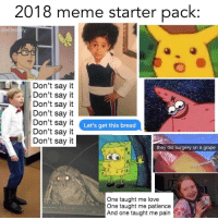 Love, Meme, and Memes: 2018 meme starter pack:  @elitedaly  Don't say it  Don't say it  Don't say it  Don't say it  Don't say it  Don't say it  Don't say it  Let's get this bread  they did surgery on a grape  One taught me love  One taught me patience  And one taught me pai Which memes are missing? 🤔 https://t.co/etBChWV0VM