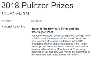 Fake, New York, and News: 2018 Pulitzer Prizes  JOURNALISM  CATEGORY  WINNERS  National Reporting  Staffs of The New York Times and The  Washington Post  For deeply sourced, relentlessly reported coverage in the  public interest that dramatically furthered the nation's  understanding of Russian interference in the 2016  presidential election and its connections to the Trump  campaign, the President-elect's transition team and his  eventual administration. (The New York Times entry,  submitted in this category, was moved into contention by  the Board and then jointly awarded the Prize.) ‼ Take Back The Pulitzer Prizes - The NYT And WP Reported Fake News ‼