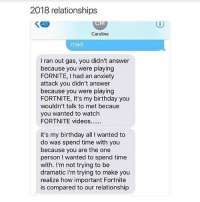 Birthday, Memes, and Relationships: 2018 relationships  43  Caroline  mad  I ran out gas, you didn't answer  because you were playing  FORNITE, I had an anxiety  attack you didn't answer  because you were playing  FORTNITE, It's my birthday you  wouldn't talk to met becaue  you wanted to watclh  it's my birthday all I wanted to  do was spend time with you  because you are the one  person I wanted to spend time  with. I'm not trying to be  dramatic i'm trying to make you  realize how important Fortnite  is compared to our relationship well then...