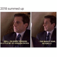 Tbh, Girl Memes, and Rough: 2018 summed up  WELL, I'M GOING THROUGH  A LITTLE BIT OF A ROUGH PATCH.  THE WHOLE YEAR,  ACTUALLY Over it tbh