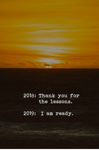 Thank You, You, and For: 2018: Thank you for  the lessons.  2019: I am ready.