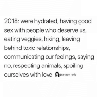 Animals, Funny, and Love: 2018: were hydrated, having good  sex with people who deserve us,  eating veggies, hiking, leaving  behind toxic relationships,  communicating our feelings, saying  no, respecting animals, spoiling  ourselves with love sarcasm only SarcasmOnly