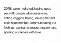Animals, Love, and Relationships: 2018: we're hydrated, having good  sex with people who deserve us,  eating veggies, hiking, leaving behind  toxic relationships, communicating our  feelings, saying no, respecting animals,  spoiling ourselves with love