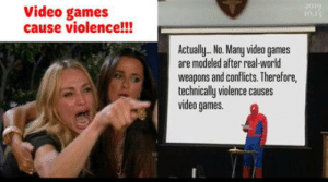 Video Games Cause Violence: 2019  10.13  Video games  cause violence!!!  Actually.. No. Many video games  are modeled after real-world  weapons and conflicts. Therefore,  technically violence causes  video games. Video Games Cause Violence