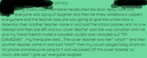 """Phone, School, and Teacher: 2019 10:51  a my maths class, someone headbutted the door really hard an  everyone was dying of laughter and then he threw whiteboard rubbers  everywhere and the teacher said she was going to give the whole class a  detention then another teacher came in and said the school policies and no one  listened and then she left and our cover teacher said she was canadian and me  and my friend tried to make a canadian accent and i shouted out """"T'M  CANADIAN"""", my friend.she died... .The cover teacher was like"""" what? """" and then  another teacher came in and said """"Wot?"""" then my cousin played baby shark on  his phone and everyone sang to it and we pissed off the cover teacher so  much, she said """"i give up"""" everyone laughed It's true, i was the door."""