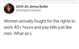 An L: 2019-20 Jimmy Butler  @YaHateTwoSeelt  Women actually fought for the rights to  work 40+ hours and pay bills just like  men. What an L