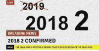 2019 is cancelled, 2018 is back by popular demand: 2019  2018 2  LIVE  BREAKING NEWS  2018 2 CONFIRMED  18:32  THE YEAR 2018 IS GETTING A SEQUEL THAT IS SAID TO REPLACE THE YEAR 2019 2019 is cancelled, 2018 is back by popular demand
