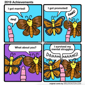 Everyone has something to be proud of: 2019 Achievements  I got married!  I got promoted!  DANG!  dang!  What about you?  I survived my  mental struggles.  DAAAAA AAAANG.  original comic by MRLOVENSTEIN.COM  30 Everyone has something to be proud of