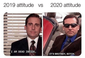 Resolution: 2019 attitude vs  2020 attitude  I AM DEAD INSIDE.  IT'S BRITNEY, BITCH. Resolution