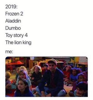 Aladdin, Dank, and Frozen: 2019  Frozen 2  Aladdin  Dumbo  Toy story 4  The lion king  me:  oc I'm ready for them all.